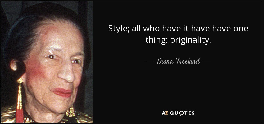 Style; all who have it have have one thing: originality. - Diana Vreeland