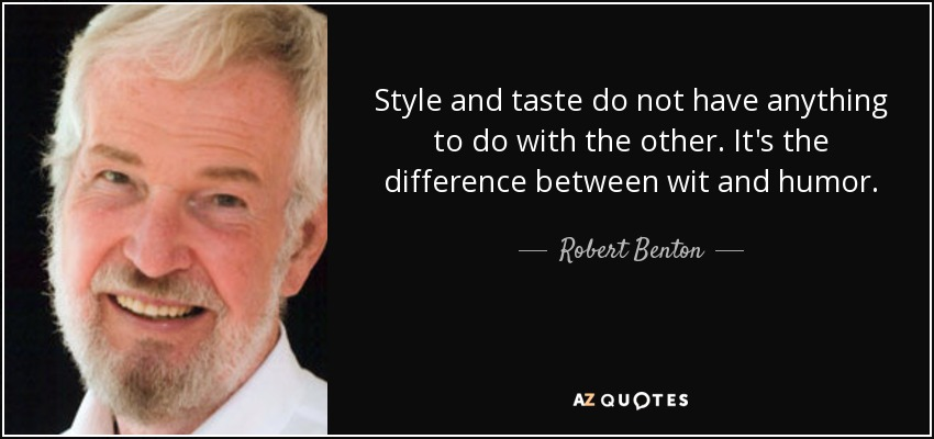 Style and taste do not have anything to do with the other. It's the difference between wit and humor. - Robert Benton