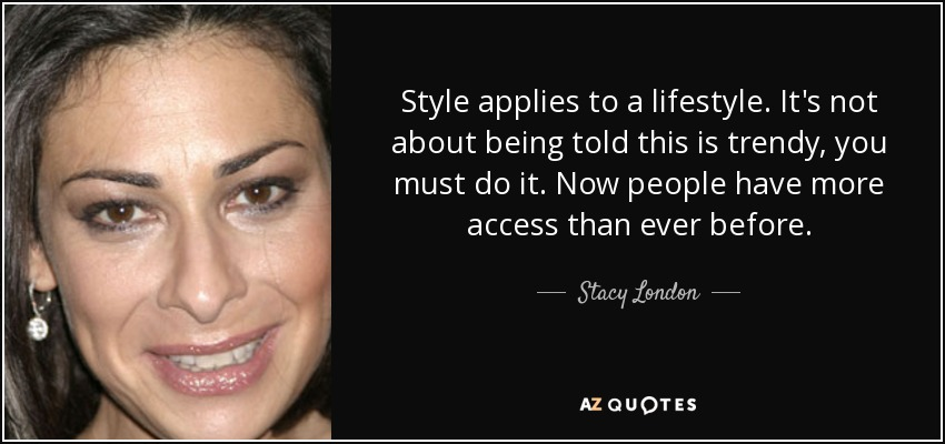 Style applies to a lifestyle. It's not about being told this is trendy, you must do it. Now people have more access than ever before. - Stacy London