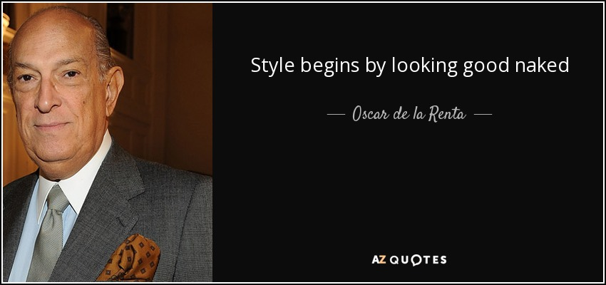 Style begins by looking good naked - Oscar de la Renta