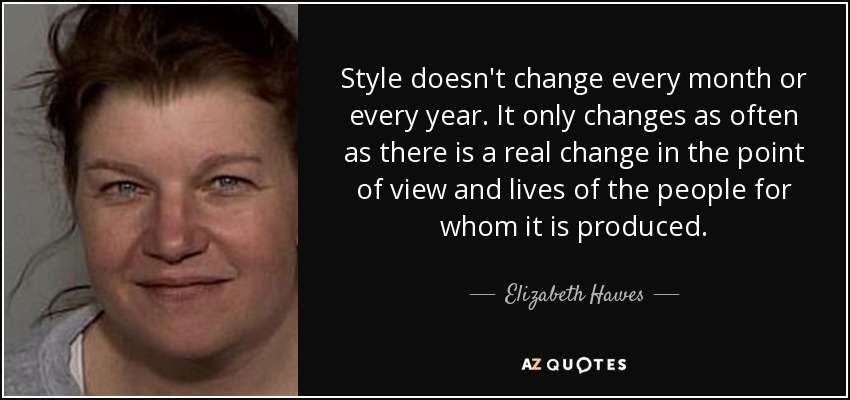 Style doesn't change every month or every year. It only changes as often as there is a real change in the point of view and lives of the people for whom it is produced. - Elizabeth Hawes