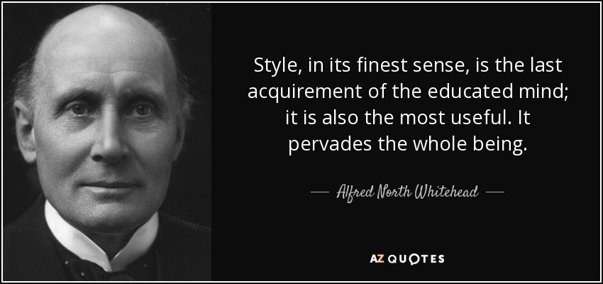 Style, in its finest sense, is the last acquirement of the educated mind; it is also the most useful. It pervades the whole being. - Alfred North Whitehead