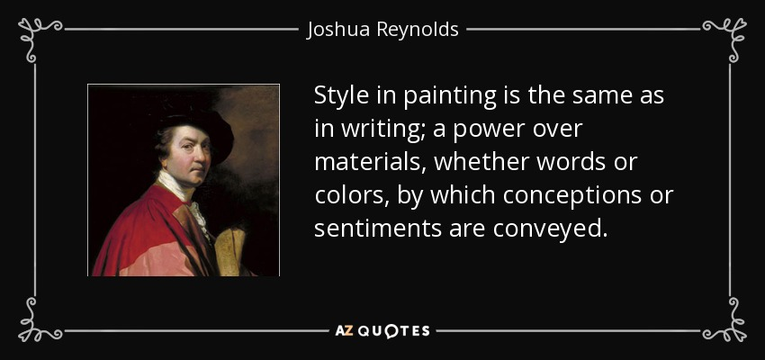 Style in painting is the same as in writing; a power over materials, whether words or colors, by which conceptions or sentiments are conveyed. - Joshua Reynolds