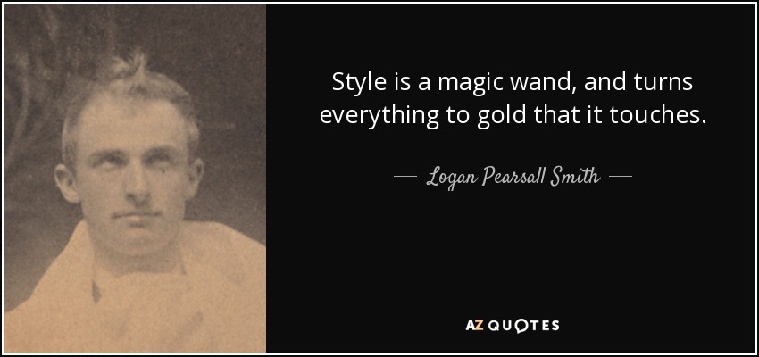 Style is a magic wand, and turns everything to gold that it touches. - Logan Pearsall Smith