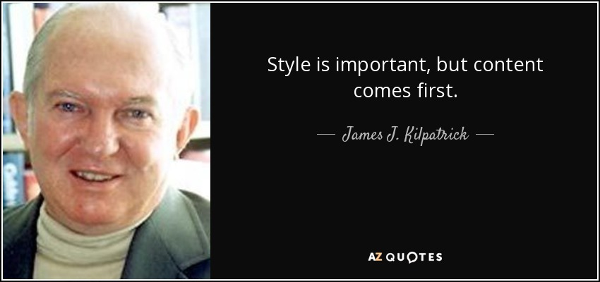 Style is important, but content comes first. - James J. Kilpatrick