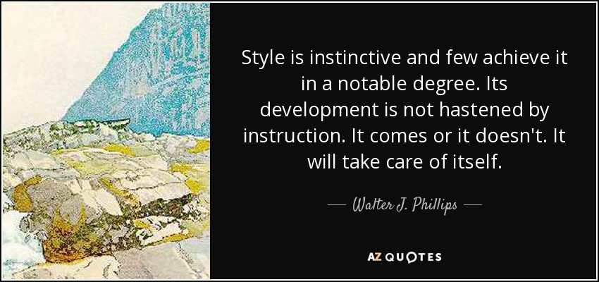 Style is instinctive and few achieve it in a notable degree. Its development is not hastened by instruction. It comes or it doesn't. It will take care of itself. - Walter J. Phillips