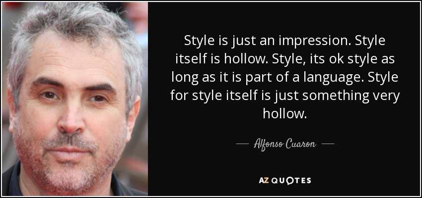 Style is just an impression. Style itself is hollow. Style, its ok style as long as it is part of a language. Style for style itself is just something very hollow. - Alfonso Cuaron
