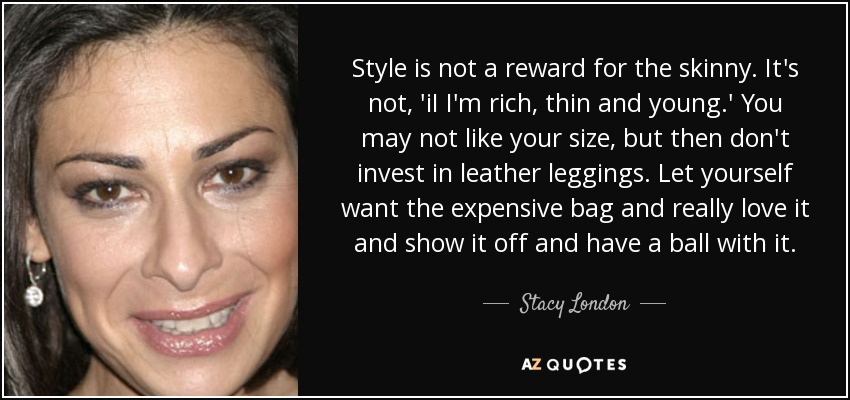 Style is not a reward for the skinny. It's not, 'iI I'm rich, thin and young.' You may not like your size, but then don't invest in leather leggings. Let yourself want the expensive bag and really love it and show it off and have a ball with it. - Stacy London