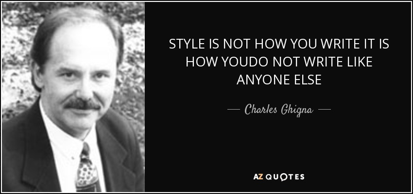 STYLE IS NOT HOW YOU WRITE IT IS HOW YOUDO NOT WRITE LIKE ANYONE ELSE - Charles Ghigna