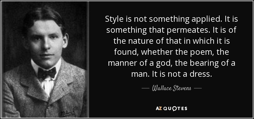 Style is not something applied. It is something that permeates. It is of the nature of that in which it is found, whether the poem, the manner of a god, the bearing of a man. It is not a dress. - Wallace Stevens