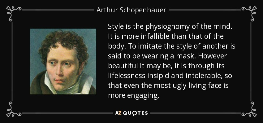 Style is the physiognomy of the mind. It is more infallible than that of the body. To imitate the style of another is said to be wearing a mask. However beautiful it may be, it is through its lifelessness insipid and intolerable, so that even the most ugly living face is more engaging. - Arthur Schopenhauer