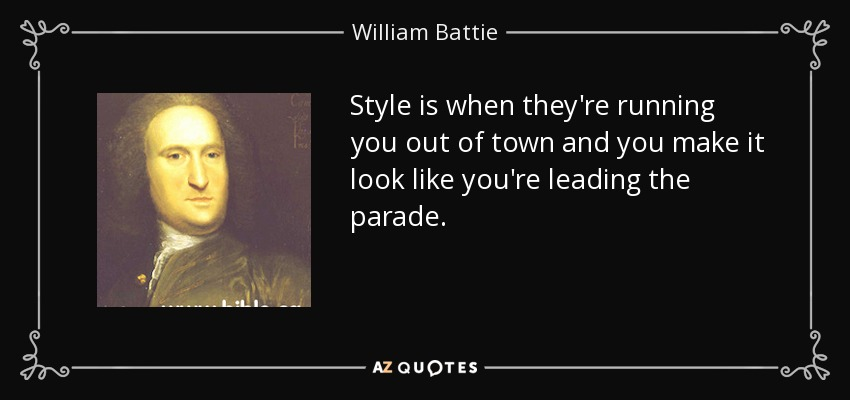 Style is when they're running you out of town and you make it look like you're leading the parade. - William Battie