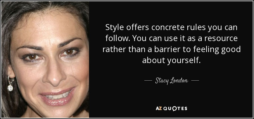 Style offers concrete rules you can follow. You can use it as a resource rather than a barrier to feeling good about yourself. - Stacy London