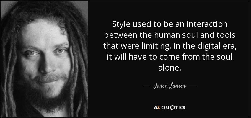Style used to be an interaction between the human soul and tools that were limiting. In the digital era, it will have to come from the soul alone. - Jaron Lanier