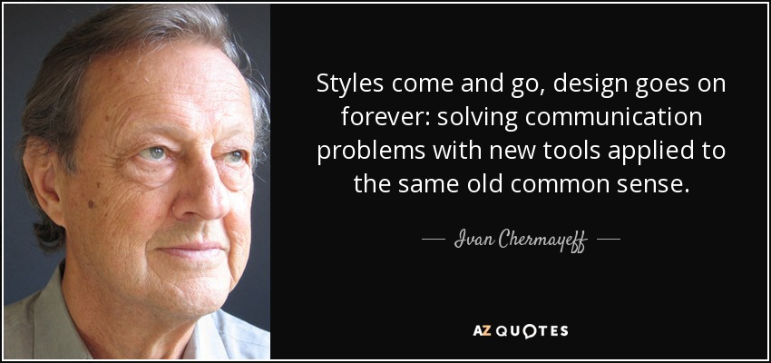 Styles come and go, design goes on forever: solving communication problems with new tools applied to the same old common sense. - Ivan Chermayeff