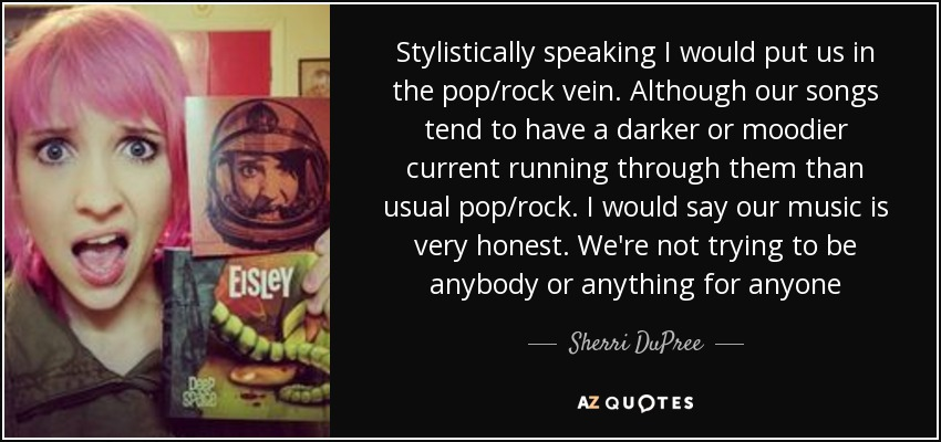 Stylistically speaking I would put us in the pop/rock vein. Although our songs tend to have a darker or moodier current running through them than usual pop/rock. I would say our music is very honest. We're not trying to be anybody or anything for anyone - Sherri DuPree