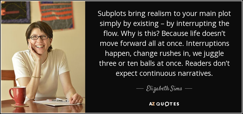 Subplots bring realism to your main plot simply by existing – by interrupting the flow. Why is this? Because life doesn't move forward all at once. Interruptions happen, change rushes in, we juggle three or ten balls at once. Readers don't expect continuous narratives. - Elizabeth Sims