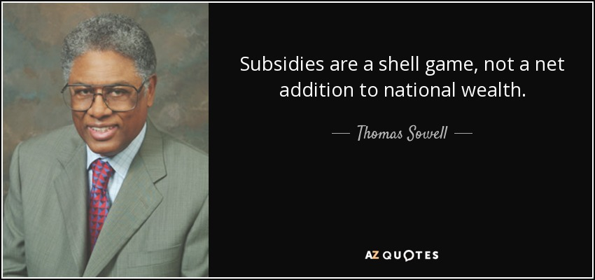 Subsidies are a shell game, not a net addition to national wealth. - Thomas Sowell