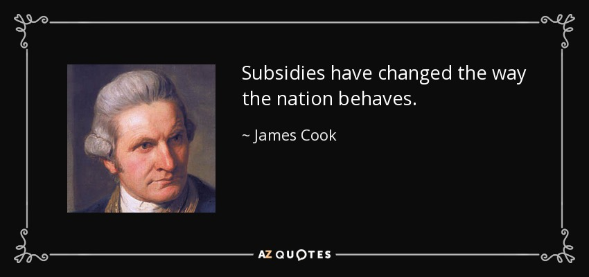 Subsidies have changed the way the nation behaves. - James Cook