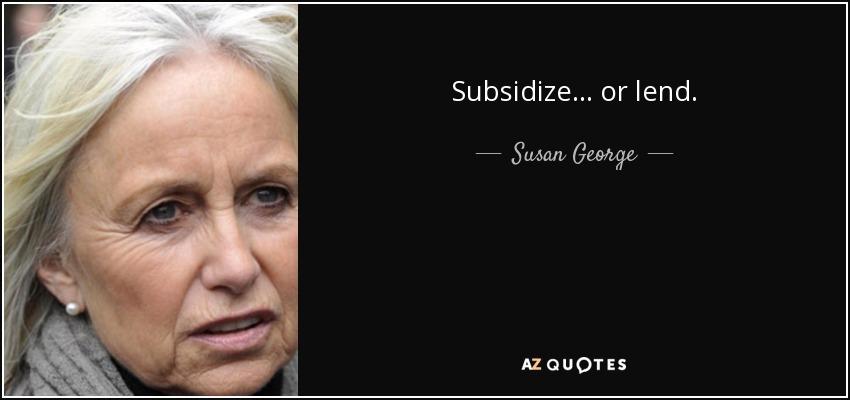 Subsidize... or lend. - Susan George