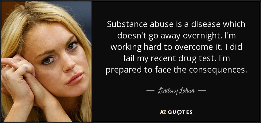 Substance abuse is a disease which doesn't go away overnight. I'm working hard to overcome it. I did fail my recent drug test. I'm prepared to face the consequences. - Lindsay Lohan