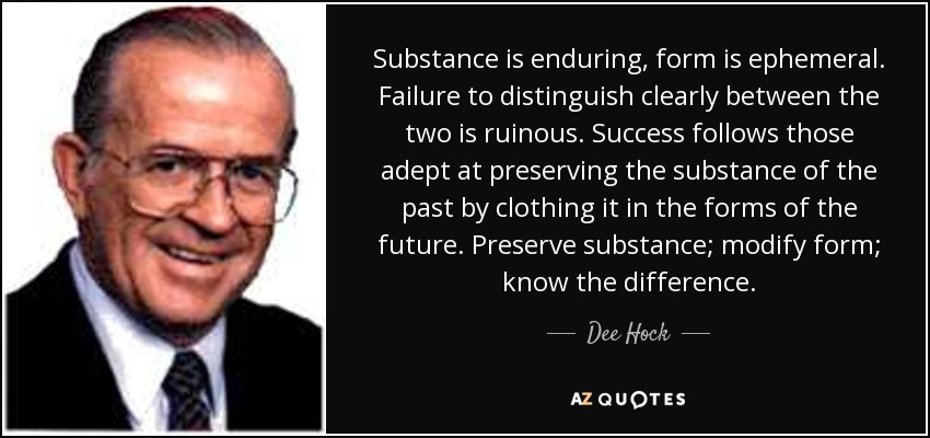 Substance is enduring, form is ephemeral. Failure to distinguish clearly between the two is ruinous. Success follows those adept at preserving the substance of the past by clothing it in the forms of the future. Preserve substance; modify form; know the difference. - Dee Hock