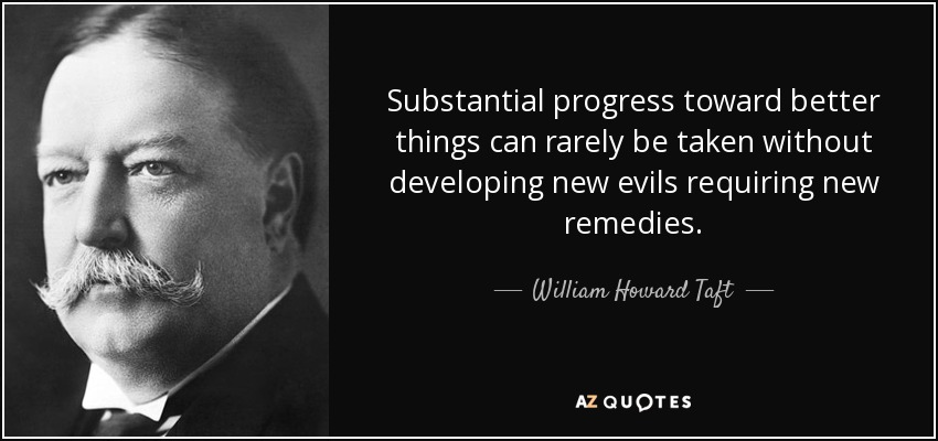 Substantial progress toward better things can rarely be taken without developing new evils requiring new remedies. - William Howard Taft