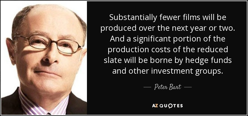 Substantially fewer films will be produced over the next year or two. And a significant portion of the production costs of the reduced slate will be borne by hedge funds and other investment groups. - Peter Bart