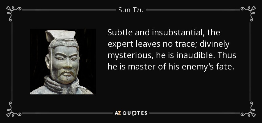 Subtle and insubstantial, the expert leaves no trace; divinely mysterious, he is inaudible. Thus he is master of his enemy's fate. - Sun Tzu