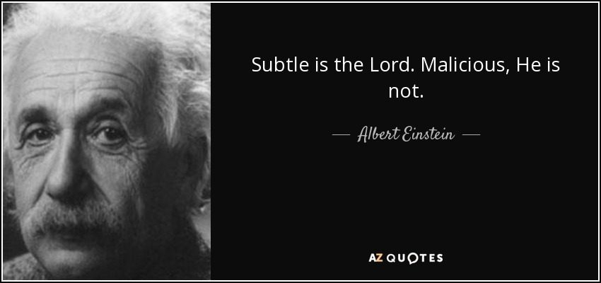 Subtle is the Lord. Malicious, He is not. - Albert Einstein