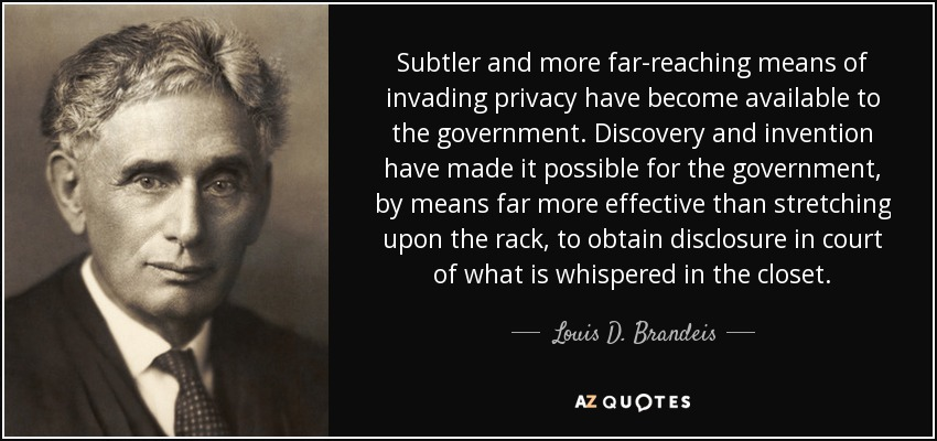 Subtler and more far-reaching means of invading privacy have become available to the government. Discovery and invention have made it possible for the government, by means far more effective than stretching upon the rack, to obtain disclosure in court of what is whispered in the closet. - Louis D. Brandeis