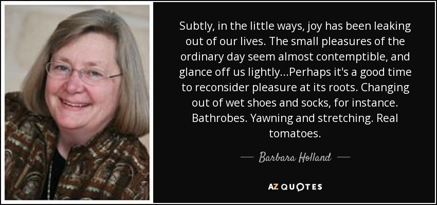 Subtly, in the little ways, joy has been leaking out of our lives. The small pleasures of the ordinary day seem almost contemptible, and glance off us lightly...Perhaps it's a good time to reconsider pleasure at its roots. Changing out of wet shoes and socks, for instance. Bathrobes. Yawning and stretching. Real tomatoes. - Barbara Holland