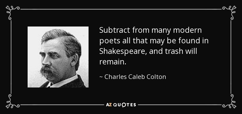 Subtract from many modern poets all that may be found in Shakespeare, and trash will remain. - Charles Caleb Colton