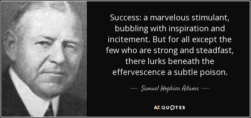 Success: a marvelous stimulant, bubbling with inspiration and incitement. But for all except the few who are strong and steadfast, there lurks beneath the effervescence a subtle poison. - Samuel Hopkins Adams