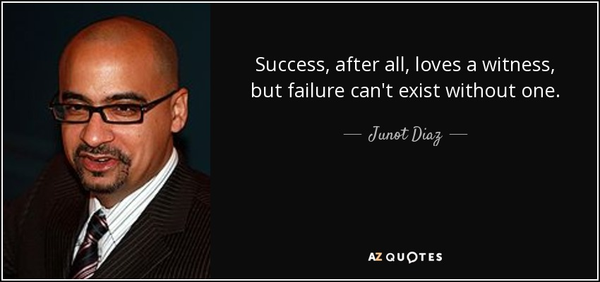 Success, after all, loves a witness, but failure can't exist without one. - Junot Diaz