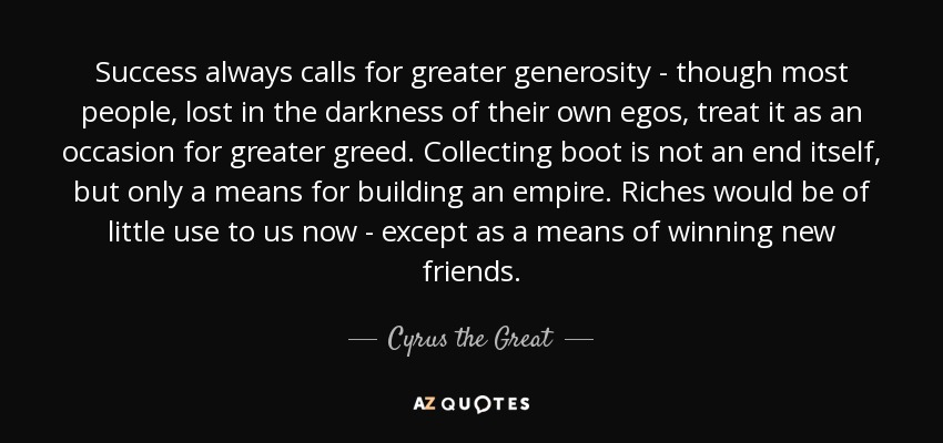 Cyrus The Great Quote Success Always Calls For Greater Generosity