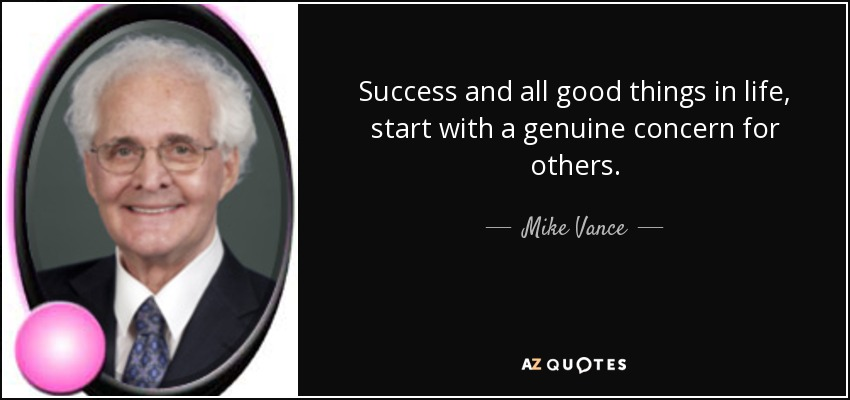 Success and all good things in life, start with a genuine concern for others. - Mike Vance