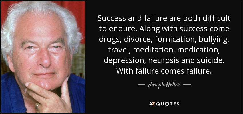 Success and failure are both difficult to endure. Along with success come drugs, divorce, fornication, bullying, travel, meditation, medication, depression, neurosis and suicide. With failure comes failure. - Joseph Heller