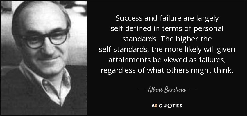 Success and failure are largely self-defined in terms of personal standards. The higher the self-standards, the more likely will given attainments be viewed as failures, regardless of what others might think. - Albert Bandura