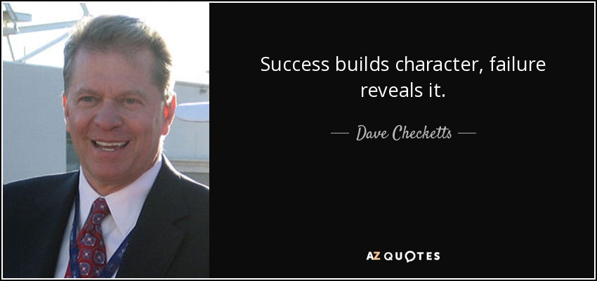 Success builds character, failure reveals it. - Dave Checketts