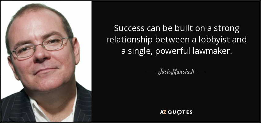Success can be built on a strong relationship between a lobbyist and a single, powerful lawmaker. - Josh Marshall