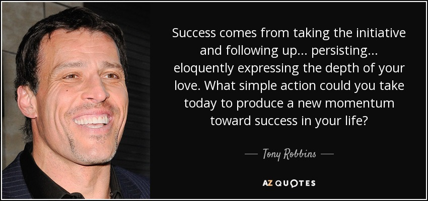 Success comes from taking the initiative and following up... persisting... eloquently expressing the depth of your love. What simple action could you take today to produce a new momentum toward success in your life? - Tony Robbins