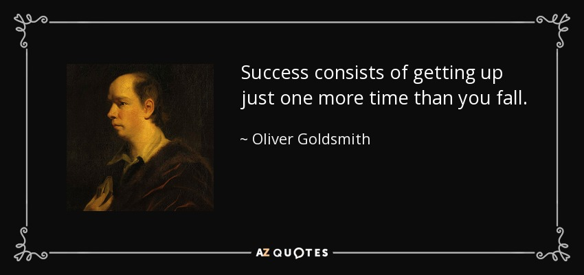 Success consists of getting up just one more time than you fall. - Oliver Goldsmith