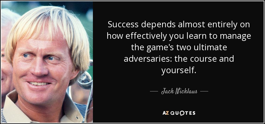 Success depends almost entirely on how effectively you learn to manage the game's two ultimate adversaries: the course and yourself. - Jack Nicklaus