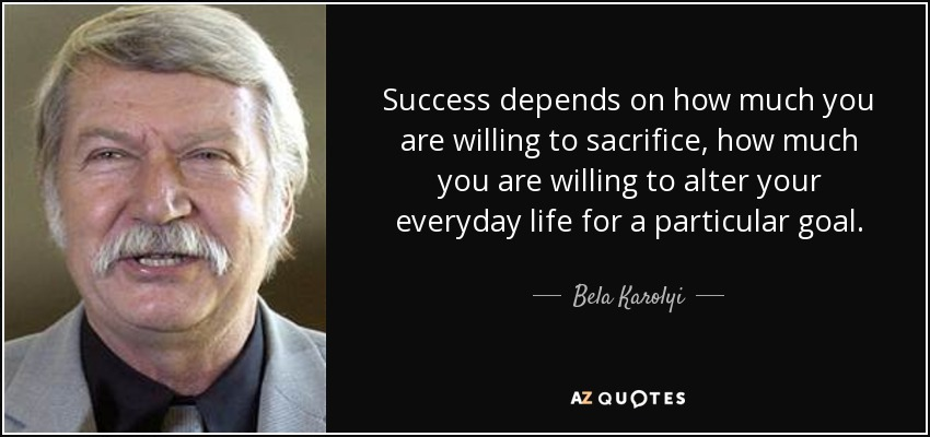 Success depends on how much you are willing to sacrifice, how much you are willing to alter your everyday life for a particular goal. - Bela Karolyi