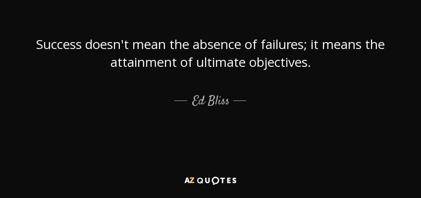 Success doesn't mean the absence of failures; it means the attainment of ultimate objectives. - Ed Bliss