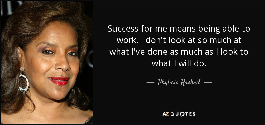 Success for me means being able to work. I don't look at so much at what I've done as much as I look to what I will do. - Phylicia Rashad