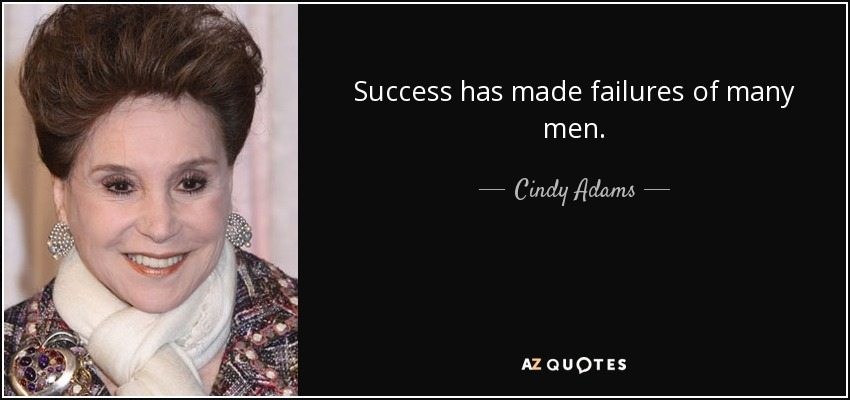 Success has made failures of many men. - Cindy Adams