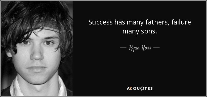Success has many fathers, failure many sons. - Ryan Ross