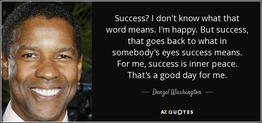 Success? I don't know what that word means. I'm happy. But success, that goes back to what in somebody's eyes success means. For me, success is inner peace. That's a good day for me. - Denzel Washington